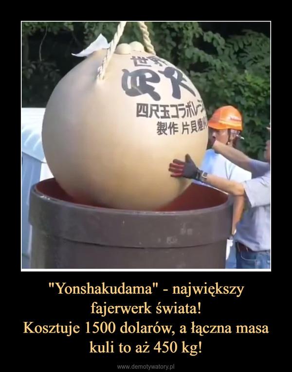 """""""Yonshakudama"""" - największyfajerwerk świata!Kosztuje 1500 dolarów, a łączna masa kuli to aż 450 kg! –"""