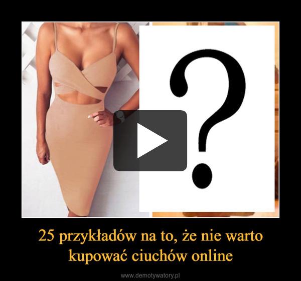 25 przykładów na to, że nie warto kupować ciuchów online –