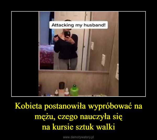 Kobieta postanowiła wypróbować na mężu, czego nauczyła sięna kursie sztuk walki –
