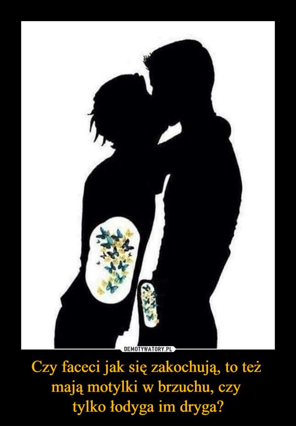 Czy faceci jak się zakochują, to też mają motylki w brzuchu, czy tylko łodyga im dryga? –