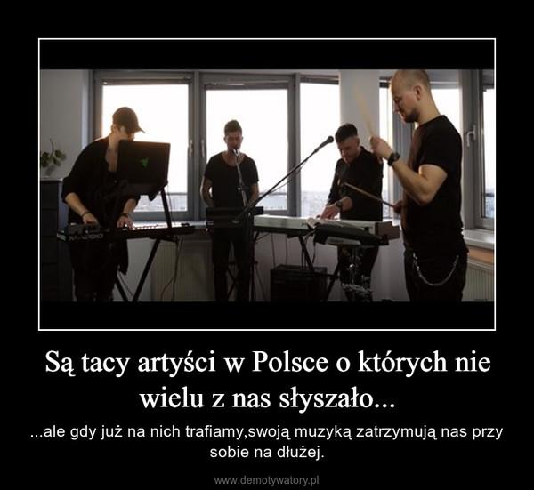 Są tacy artyści w Polsce o których nie wielu z nas słyszało... – ...ale gdy już na nich trafiamy,swoją muzyką zatrzymują nas przy sobie na dłużej.