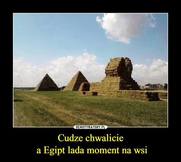 Cudze chwalicie a Egipt lada moment na wsi –