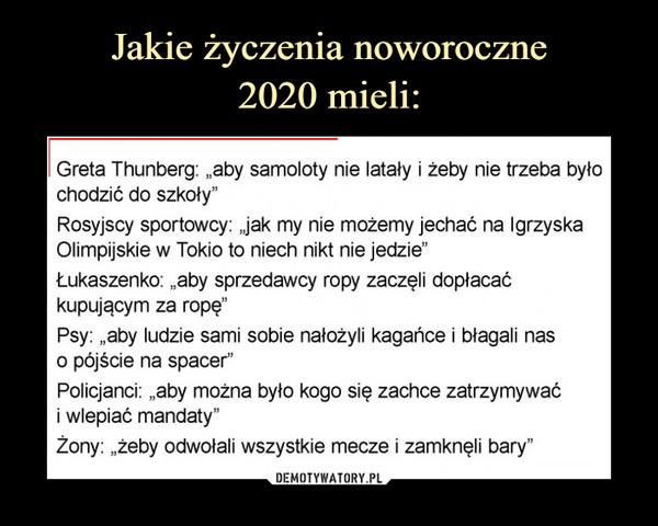 """–  Greta Thunberg: """"aby samoloty nie latały i żeby nie trzeba było chodzić do szkoły""""Rosyjscy sportowcy: Jak my nie możemy jechać na Igrzyska Olimpijskie w Tokio to niech nikt nie jedzie""""Łukaszenko: """"aby sprzedawcy ropy zaczęli dopłacać kupującym za ropę""""Psy: """"aby ludzie sami sobie nałożyli kagańce i błagali nas0 pójście na spacer""""Policjanci: """"aby można było kogo się zachce zatrzymywać1 wlepiać mandaty""""Żony: """"żeby odwołali wszystkie mecze i zamknęli bary"""""""