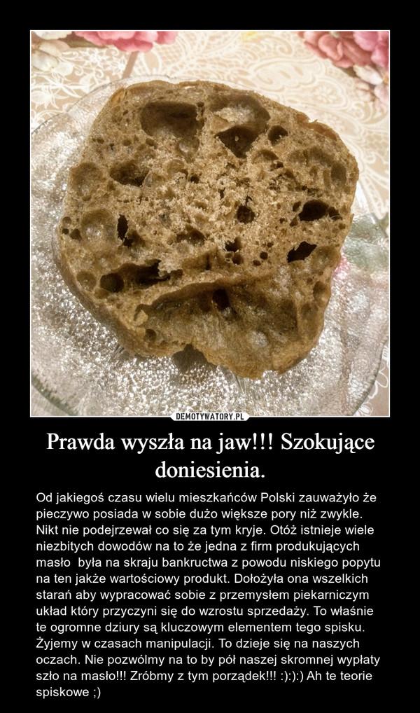 Prawda wyszła na jaw!!! Szokujące doniesienia. – Od jakiegoś czasu wielu mieszkańców Polski zauważyło że pieczywo posiada w sobie dużo większe pory niż zwykle. Nikt nie podejrzewał co się za tym kryje. Otóż istnieje wiele niezbitych dowodów na to że jedna z firm produkujących masło  była na skraju bankructwa z powodu niskiego popytu na ten jakże wartościowy produkt. Dołożyła ona wszelkich starań aby wypracować sobie z przemysłem piekarniczym układ który przyczyni się do wzrostu sprzedaży. To właśnie te ogromne dziury są kluczowym elementem tego spisku. Żyjemy w czasach manipulacji. To dzieje się na naszych oczach. Nie pozwólmy na to by pół naszej skromnej wypłaty szło na masło!!! Zróbmy z tym porządek!!! :):):) Ah te teorie spiskowe ;)
