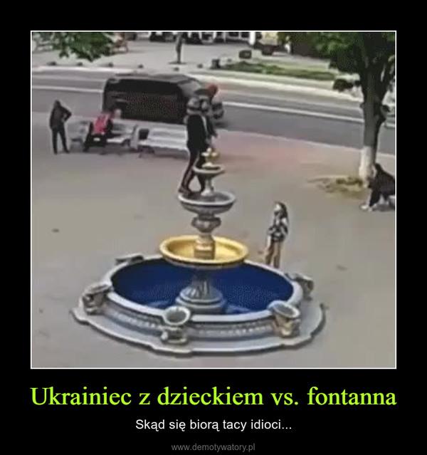 Ukrainiec z dzieckiem vs. fontanna – Skąd się biorą tacy idioci...