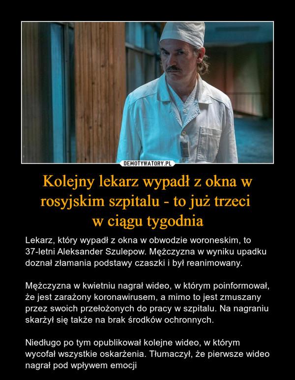 Kolejny lekarz wypadł z okna w rosyjskim szpitalu - to już trzeci w ciągu tygodnia – Lekarz, który wypadł z okna w obwodzie woroneskim, to 37-letni Aleksander Szulepow. Mężczyzna w wyniku upadku doznał złamania podstawy czaszki i był reanimowany.Mężczyzna w kwietniu nagrał wideo, w którym poinformował, że jest zarażony koronawirusem, a mimo to jest zmuszany przez swoich przełożonych do pracy w szpitalu. Na nagraniu skarżył się także na brak środków ochronnych.Niedługo po tym opublikował kolejne wideo, w którym wycofał wszystkie oskarżenia. Tłumaczył, że pierwsze wideo nagrał pod wpływem emocji
