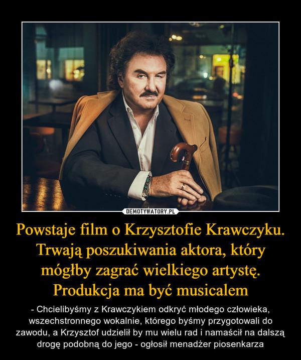Powstaje film o Krzysztofie Krawczyku. Trwają poszukiwania aktora, który mógłby zagrać wielkiego artystę. Produkcja ma być musicalem – - Chcielibyśmy z Krawczykiem odkryć młodego człowieka, wszechstronnego wokalnie, którego byśmy przygotowali do zawodu, a Krzysztof udzielił by mu wielu rad i namaścił na dalszą drogę podobną do jego - ogłosił menadżer piosenkarza