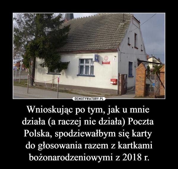 Wnioskując po tym, jak u mnie działa (a raczej nie działa) Poczta Polska, spodziewałbym się karty do głosowania razem z kartkami bożonarodzeniowymi z 2018 r. –