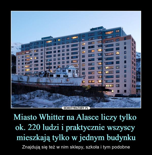 Miasto Whitter na Alasce liczy tylko ok. 220 ludzi i praktycznie wszyscy mieszkają tylko w jednym budynku – Znajdują się też w nim sklepy, szkoła i tym podobne