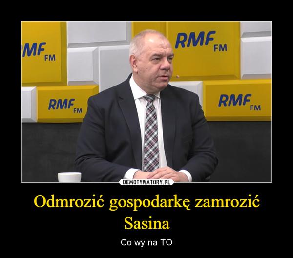 Odmrozić gospodarkę zamrozić Sasina – Co wy na TO