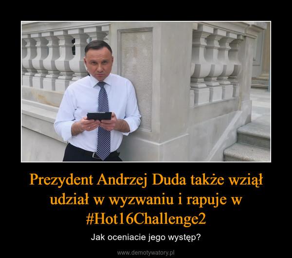 Prezydent Andrzej Duda także wziął udział w wyzwaniu i rapuje w #Hot16Challenge2 – Jak oceniacie jego występ?