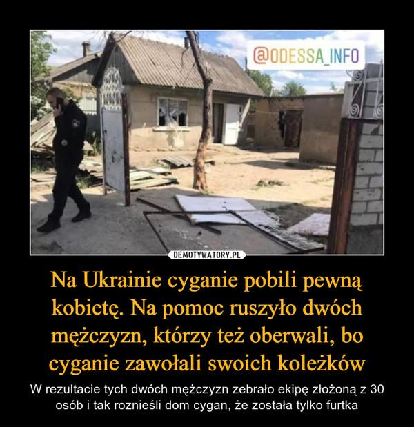 Na Ukrainie cyganie pobili pewną kobietę. Na pomoc ruszyło dwóch mężczyzn, którzy też oberwali, bo cyganie zawołali swoich koleżków – W rezultacie tych dwóch mężczyzn zebrało ekipę złożoną z 30 osób i tak roznieśli dom cygan, że została tylko furtka