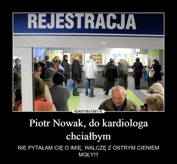 Piotr Nowak, do kardiologa chciałbym – NIE PYTAŁAM CIĘ O IMIĘ, WALCZĘ Z OSTRYM CIENIEM MGŁY!!!