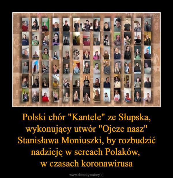 """Polski chór """"Kantele"""" ze Słupska, wykonujący utwór """"Ojcze nasz"""" Stanisława Moniuszki, by rozbudzić nadzieję w sercach Polaków, w czasach koronawirusa –"""