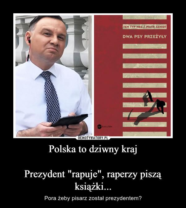 """Polska to dziwny krajPrezydent """"rapuje"""", raperzy piszą książki... – Pora żeby pisarz został prezydentem?"""