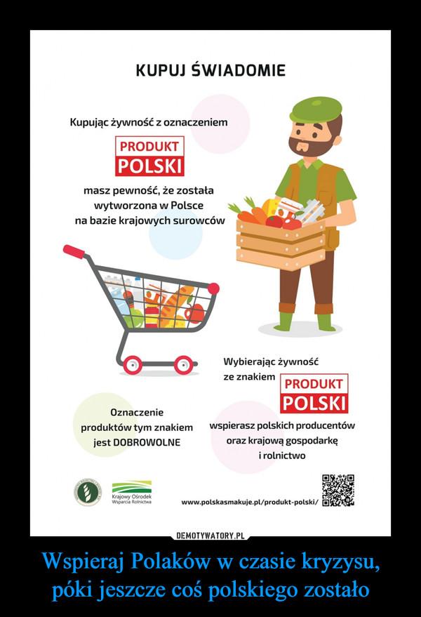 Wspieraj Polaków w czasie kryzysu, póki jeszcze coś polskiego zostało –  KUPUJ ŚWIADOMIEKupując żywność z oznaczeniemPRODUKTPOLSKImasz pewność, że zostaławytworzona w Polscena bazie krajowych surowcówWybierając żywnośćze znakiemPRODUKTPOLSKIOznaczenieproduktów tym znakiemwspierasz polskich producentówjest DOBROWOLNEoraz krajową gospodarkęi rolnictwoKrajowy OśrodekWsparcia Rolnictwawww.polskasmakuje.pl/produkt-polski/