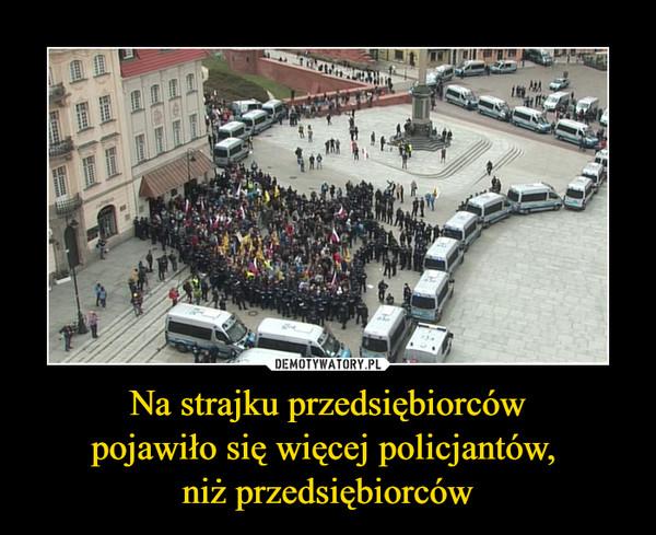 Na strajku przedsiębiorcówpojawiło się więcej policjantów, niż przedsiębiorców –