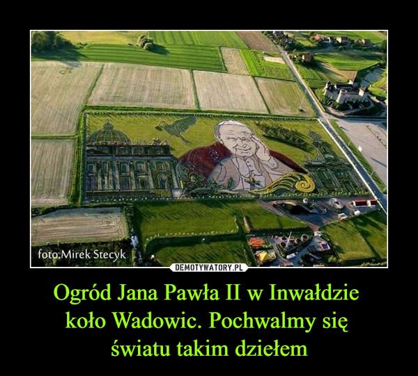 Ogród Jana Pawła II w Inwałdzie koło Wadowic. Pochwalmy się światu takim dziełem –