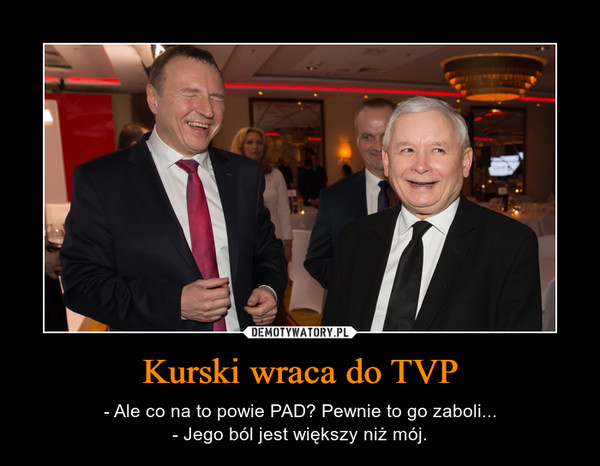 Kurski wraca do TVP – - Ale co na to powie PAD? Pewnie to go zaboli...- Jego ból jest większy niż mój.