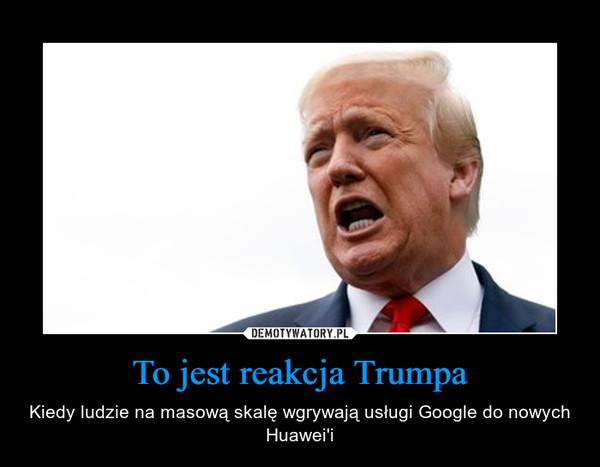 To jest reakcja Trumpa – Kiedy ludzie na masową skalę wgrywają usługi Google do nowych Huawei'i