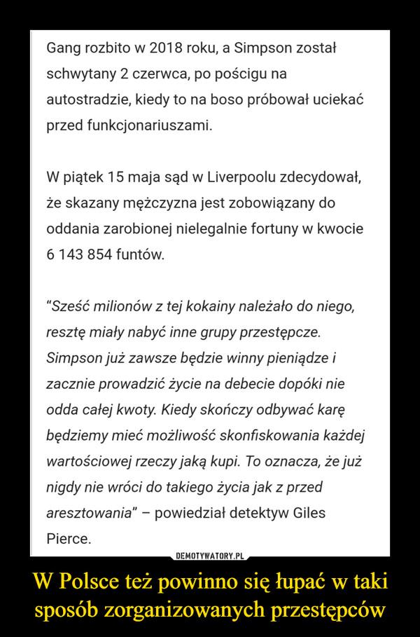 W Polsce też powinno się łupać w taki sposób zorganizowanych przestępców –