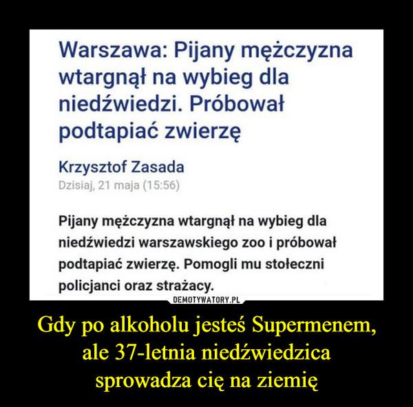 Gdy po alkoholu jesteś Supermenem,ale 37-letnia niedźwiedzicasprowadza cię na ziemię –  Warszawa: Pijany mężczyznawtargnął na wybieg dlaniedźwiedzi. Próbowałpodtapiać zwierzęKrzysztof ZasadaDzisiaj, 21 maja (15:56)Pijany mężczyzna wtargnął na wybieg dlaniedźwiedzi warszawskiego zoo i próbowałpodtapiać zwierzę. Pomogli mu stołecznipolicjanci oraz strażacy.