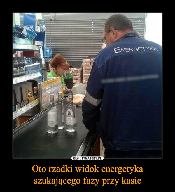 Oto rzadki widok energetyka szukającego fazy przy kasie –