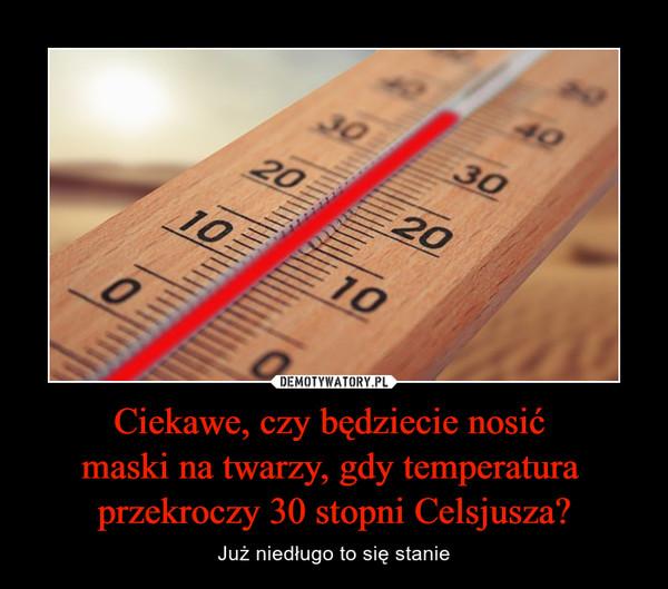 Ciekawe, czy będziecie nosić maski na twarzy, gdy temperatura przekroczy 30 stopni Celsjusza? – Już niedługo to się stanie