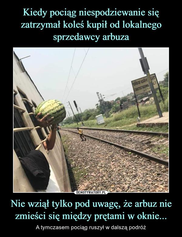 Nie wziął tylko pod uwagę, że arbuz nie zmieści się między prętami w oknie... – A tymczasem pociąg ruszył w dalszą podróż