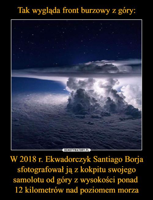 Tak wygląda front burzowy z góry: W 2018 r. Ekwadorczyk Santiago Borja sfotografował ją z kokpitu swojego samolotu od góry z wysokości ponad  12 kilometrów nad poziomem morza