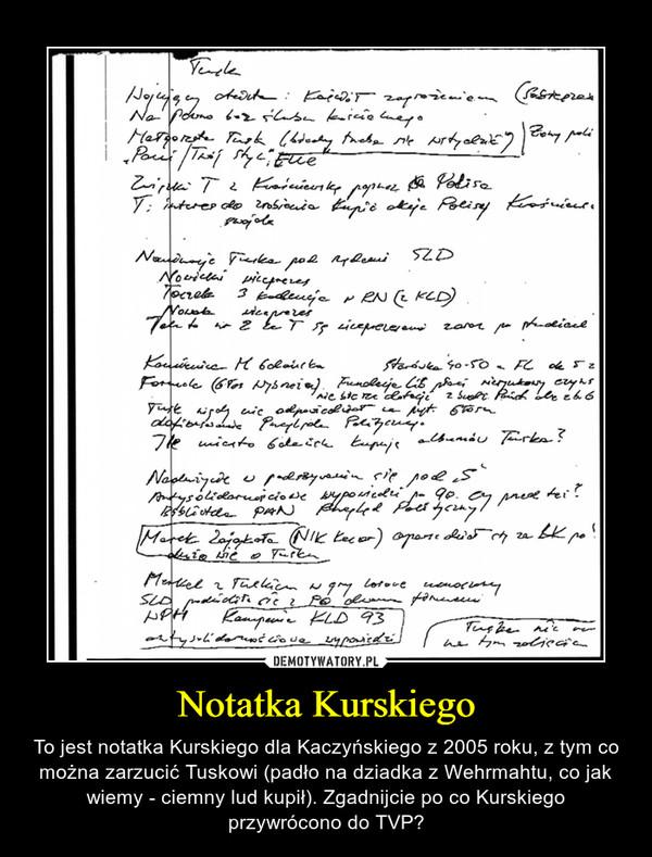 Notatka Kurskiego – To jest notatka Kurskiego dla Kaczyńskiego z 2005 roku, z tym co można zarzucić Tuskowi (padło na dziadka z Wehrmahtu, co jak wiemy - ciemny lud kupił). Zgadnijcie po co Kurskiego przywrócono do TVP?