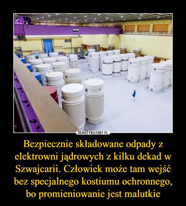 Bezpiecznie składowane odpady z elektrowni jądrowych z kilku dekad w Szwajcarii. Człowiek może tam wejść bez specjalnego kostiumu ochronnego, bo promieniowanie jest malutkie –