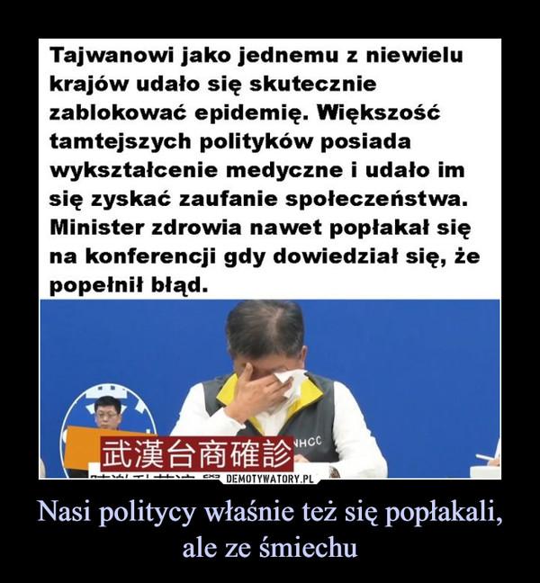 Nasi politycy właśnie też się popłakali,ale ze śmiechu –  Tajwanowi jako jednemu z niewielukrajów udało się skuteczniezablokować epidemię. Większośćtamtejszych polityków posiadawykształcenie medyczne i udało imsię zyskać zaufanie społeczeństwa.Minister zdrowia nawet popłakał sięna konferencji gdy dowiedział się, żepopełnił błąd.