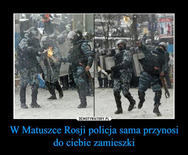 W Matuszce Rosji policja sama przynosi do ciebie zamieszki –