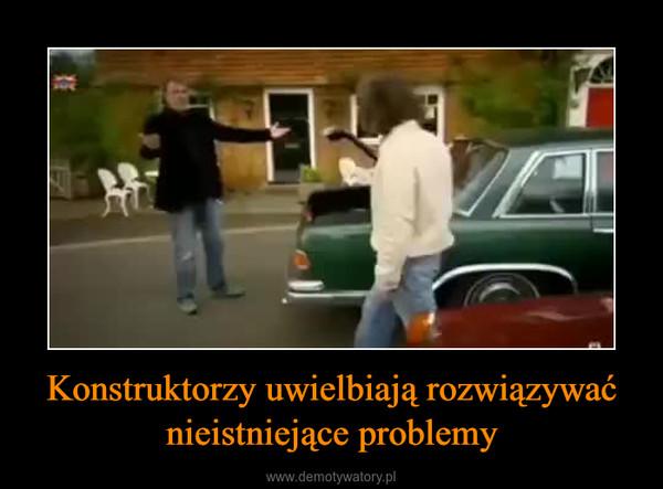 Konstruktorzy uwielbiają rozwiązywać nieistniejące problemy –