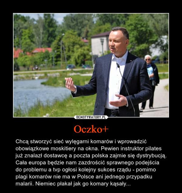 Oczko+ – Chcą stworzyć sieć wylęgarni komarów i wprowadzić obowiązkowe moskitiery na okna. Pewien instruktor pilates już znalazł dostawcę a poczta polska zajmie się dystrybucją. Cała europa będzie nam zazdrościć sprawnego podejścia do problemu a tvp ogłosi kolejny sukces rządu - pomimo plagi komarów nie ma w Polsce ani jednego przypadku malarii. Niemiec płakał jak go komary kąsały...