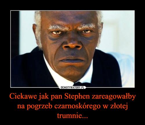 Ciekawe jak pan Stephen zareagowałby na pogrzeb czarnoskórego w złotej trumnie...