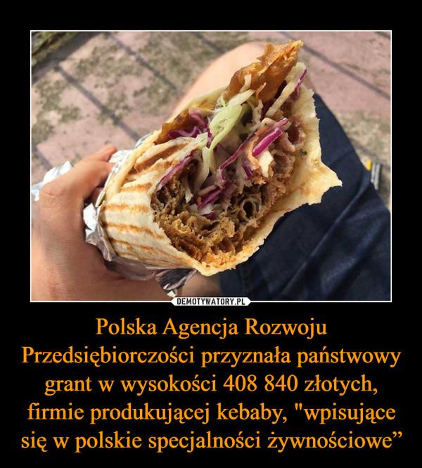 """Polska Agencja Rozwoju Przedsiębiorczości przyznała państwowy grant w wysokości 408 840 złotych, firmie produkującej kebaby, """"wpisujące się w polskie specjalności żywnościowe"""" –"""