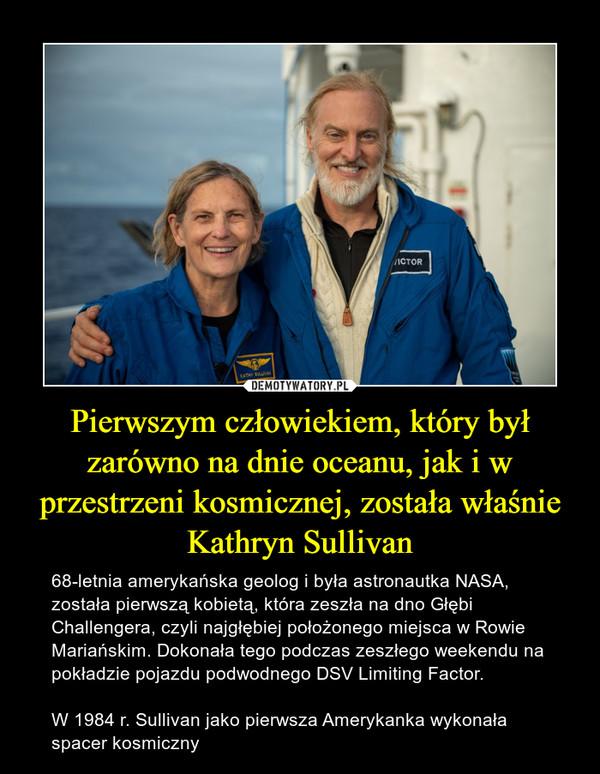 Pierwszym człowiekiem, który był zarówno na dnie oceanu, jak i w przestrzeni kosmicznej, została właśnie Kathryn Sullivan – 68-letnia amerykańska geolog i była astronautka NASA, została pierwszą kobietą, która zeszła na dno Głębi Challengera, czyli najgłębiej położonego miejsca w Rowie Mariańskim. Dokonała tego podczas zeszłego weekendu na pokładzie pojazdu podwodnego DSV Limiting Factor.W 1984 r. Sullivan jako pierwsza Amerykanka wykonała spacer kosmiczny