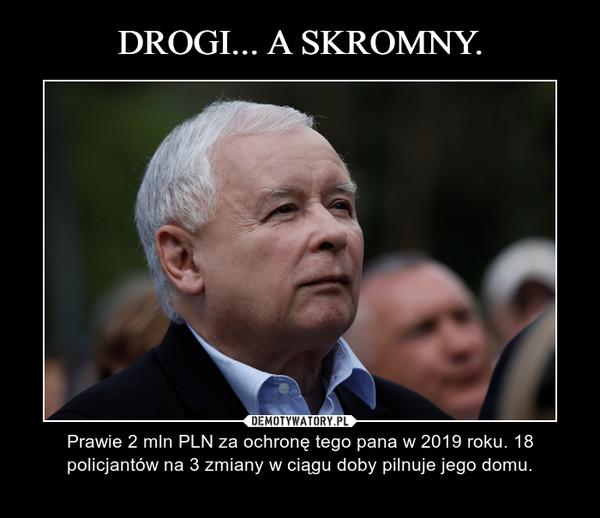– Prawie 2 mln PLN za ochronę tego pana w 2019 roku. 18 policjantów na 3 zmiany w ciągu doby pilnuje jego domu.