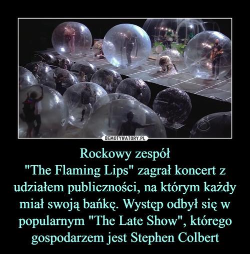 """Rockowy zespół """"The Flaming Lips"""" zagrał koncert z udziałem publiczności, na którym każdy miał swoją bańkę. Występ odbył się w popularnym """"The Late Show"""", którego gospodarzem jest Stephen Colbert"""