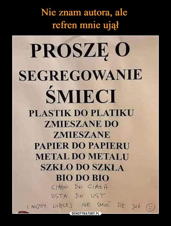 –  Proszę o segregowanie śmieci plastik do plastiku zmieszane do zmieszane papier do papieru metal do metalu szkło do szkła bio do bio ciało do ciała usta do ust i nigdy więcej nie smuć się już