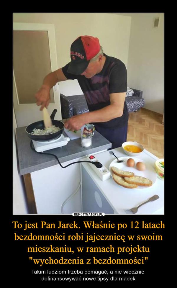 """To jest Pan Jarek. Właśnie po 12 latach bezdomności robi jajecznicę w swoim mieszkaniu, w ramach projektu """"wychodzenia z bezdomności"""" – Takim ludziom trzeba pomagać, a nie wiecznie dofinansowywać nowe tipsy dla madek"""