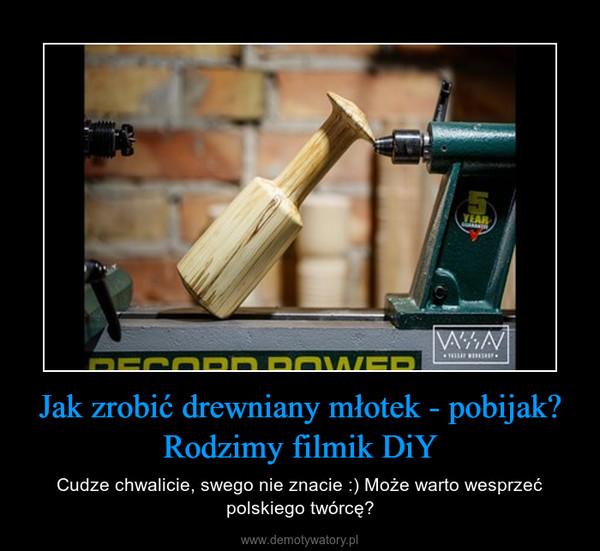 Jak zrobić drewniany młotek - pobijak? Rodzimy filmik DiY – Cudze chwalicie, swego nie znacie :) Może warto wesprzeć polskiego twórcę?