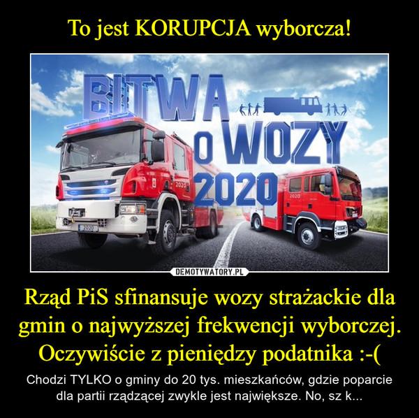 Rząd PiS sfinansuje wozy strażackie dla gmin o najwyższej frekwencji wyborczej. Oczywiście z pieniędzy podatnika :-( – Chodzi TYLKO o gminy do 20 tys. mieszkańców, gdzie poparcie dla partii rządzącej zwykle jest największe. No, sz k...