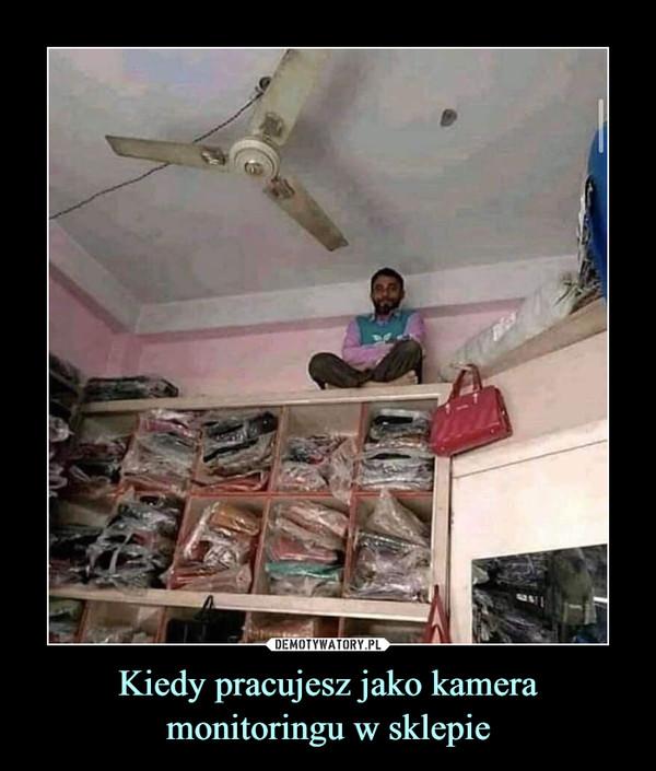 Kiedy pracujesz jako kamera monitoringu w sklepie –