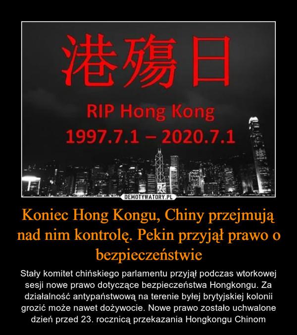 Koniec Hong Kongu, Chiny przejmują nad nim kontrolę. Pekin przyjął prawo o bezpieczeństwie – Stały komitet chińskiego parlamentu przyjął podczas wtorkowej sesji nowe prawo dotyczące bezpieczeństwa Hongkongu. Za działalność antypaństwową na terenie byłej brytyjskiej kolonii grozić może nawet dożywocie. Nowe prawo zostało uchwalone dzień przed 23. rocznicą przekazania Hongkongu Chinom