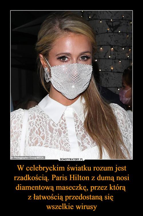 W celebryckim światku rozum jest rzadkością. Paris Hilton z dumą nosi diamentową maseczkę, przez którą  z łatwością przedostaną się  wszelkie wirusy