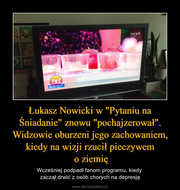 """Łukasz Nowicki w """"Pytaniu na Śniadanie"""" znowu """"pochajzerował"""". Widzowie oburzeni jego zachowaniem, kiedy na wizji rzucił pieczywem o ziemię – Wcześniej podpadł fanom programu, kiedy zaczął drwić z osób chorych na depresję"""