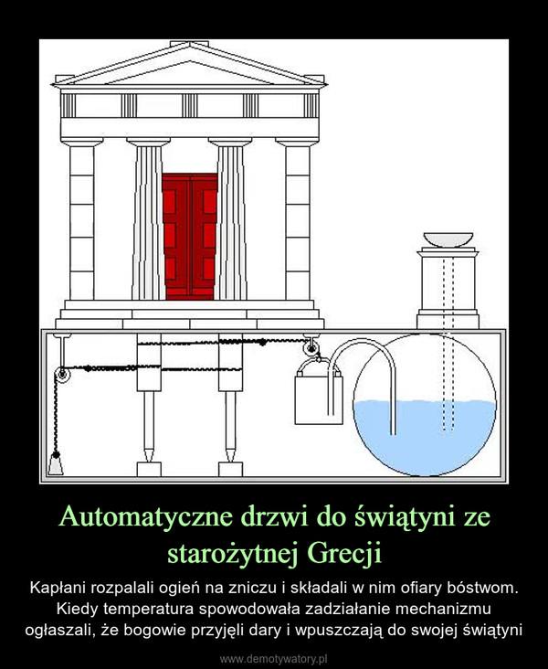 Automatyczne drzwi do świątyni ze starożytnej Grecji – Kapłani rozpalali ogień na zniczu i składali w nim ofiary bóstwom. Kiedy temperatura spowodowała zadziałanie mechanizmu ogłaszali, że bogowie przyjęli dary i wpuszczają do swojej świątyni